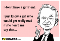I don't have a girlfriend. I just know a girl who would get really mad if she heard me say that...