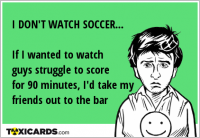 I DON'T WATCH SOCCER... If I wanted to watch guys struggle to score for 90 minutes, I'd take my friends out to the bar