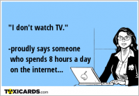 """I don't watch TV."" -proudly says someone who spends 8 hours a day on the internet..."