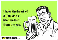 I have the heart of a lion, and a lifetime ban from the zoo.