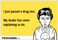 I just passed a drug test. My dealer has some explaining to do.