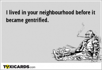I lived in your neighbourhood before it became gentrified.