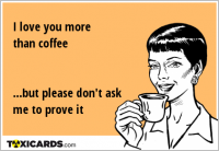 I love you more than coffee ...but please don't ask me to prove it