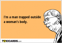 I'm a man trapped outside a woman's body.