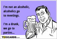 I'm not an alcoholic, alcoholics go to meetings. I'm a drunk, we go to parties...