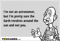 I'm not an astronomer, but I'm pretty sure the Earth revolves around the sun and not you.