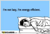 I'm not lazy, I'm energy efficient.