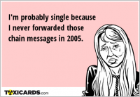 I'm probably single because I never forwarded those chain messages in 2005.