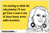I'm starting to think the only jewelry I'll ever get from a man is one of those house arrest ankle bracelets.