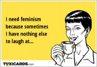 I need feminism because sometimes I have nothing else to laugh at...