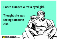 I once dumped a cross eyed girl. Thought she was seeing someone else.