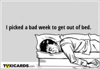 I picked a bad week to get out of bed.