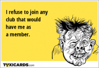 I refuse to join any club that would have me as a member.