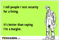 I tell people I test security for a living. It's better than saying I'm a burglar.