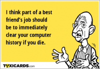 I think part of a best friend's job should be to immediately clear your computer history if you die.