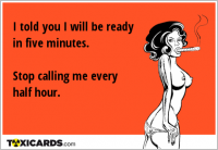 I told you I will be ready in five minutes. Stop calling me every half hour.