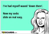 I've had myself waxed 'down there'. Now my socks slide on real easy.