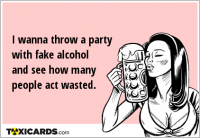 I wanna throw a party with fake alcohol and see how many people act wasted.