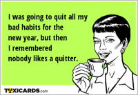 I was going to quit all my bad habits for the new year, but then I remembered nobody likes a quitter.