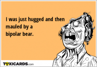 I was just hugged and then mauled by a bipolar bear.