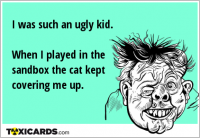 I was such an ugly kid. When I played in the sandbox the cat kept covering me up.