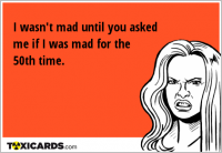 I wasn't mad until you asked me if I was mad for the 50th time.