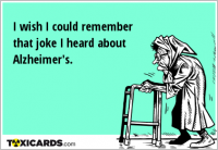 I wish I could remember that joke I heard about Alzheimer's.