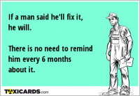 If a man said he'll fix it, he will. There is no need to remind him every 6 months about it.