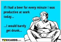 If I had a beer for every minute I was productive at work today... ...I would barely get drunk...