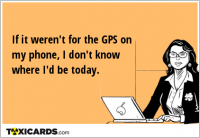 If it weren't for the GPS on my phone, I don't know where I'd be today.