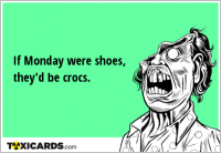 If Monday were shoes, they'd be crocs.