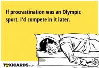 If procrastination was an Olympic sport, I'd compete in it later.