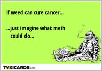 If weed can cure cancer... ...just imagine what meth could do...
