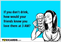 If you don't drink, how would your friends know you love them at 3 AM?