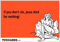 If you don't sin, Jesus died for nothing!
