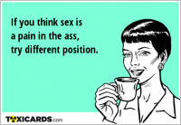 If you think sex is a pain in the ass, try different position.