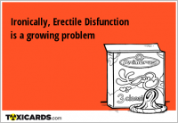 Ironically, Erectile Disfunction is a growing problem