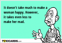 It doesn't take much to make a woman happy. However, it takes even less to make her mad.