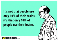 It's not that people use only 10% of their brains, it's that only 10% of people use their brains.