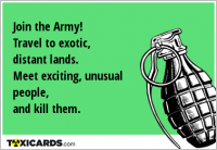 Join the Army! Travel to exotic, distant lands. Meet exciting, unusual people, and kill them.