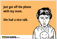 Just got off the phone with my mom. She had a nice talk.