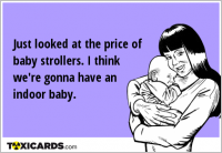 Just looked at the price of baby strollers. I think we're gonna have an indoor baby.
