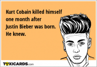 Kurt Cobain killed himself one month after Justin Bieber was born. He knew.
