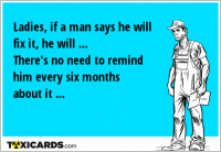 Ladies, if a man says he will fix it, he will ... There's no need to remind him every six months about it ...
