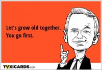 Let's grow old together. You go first.