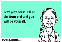 Let's play horse. I'll be the front end and you will be yourself.