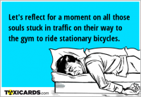 Let's reflect for a moment on all those souls stuck in traffic on their way to the gym to ride stationary bicycles.