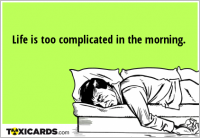 Life is too complicated in the morning.