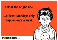 Look at the bright side... ...at least Mondays only happen once a week.