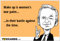 Make up is women's war paint... ...in their battle against the time.